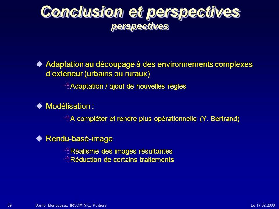 69Daniel Meneveaux IRCOM-SIC, Poitiers Le 17.02.2000 Conclusion et perspectives perspectives uAdaptation au découpage à des environnements complexes d