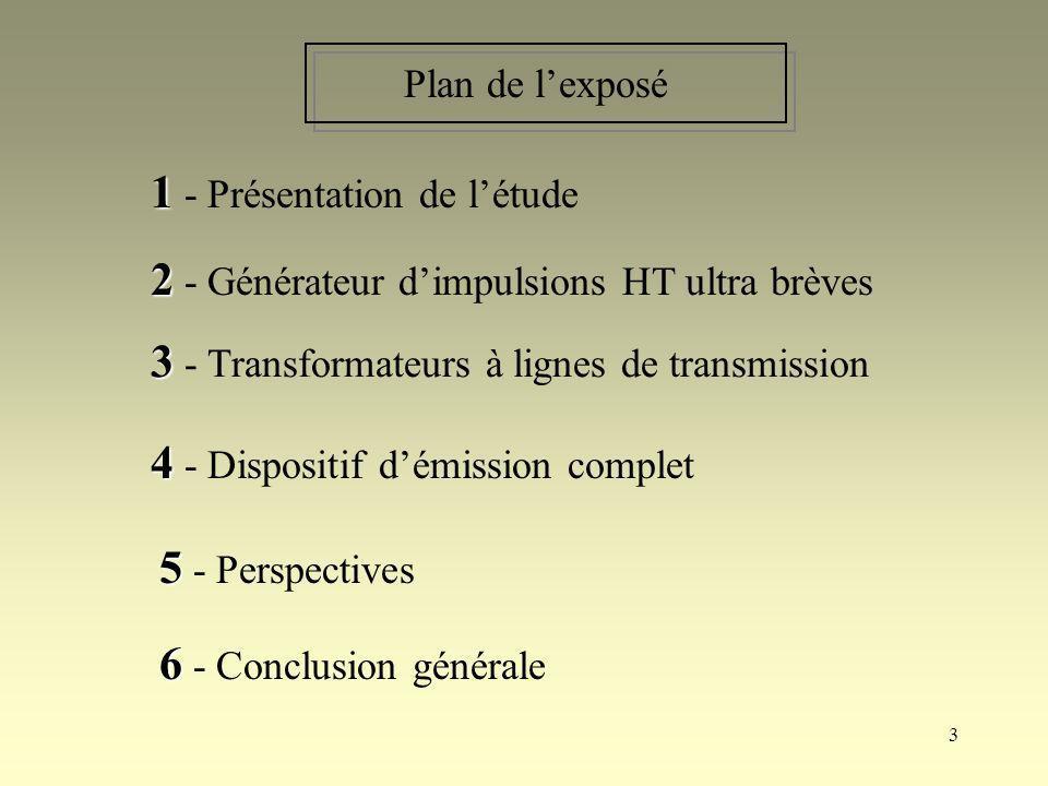 4 1 1 - Présentation de létude 2 2 - Générateur dimpulsions HT ultra brèves 3 3 - Transformateurs à lignes de transmission 4 4 - Dispositif démission complet 5 5 - Perspectives 6 6 - Conclusion générale