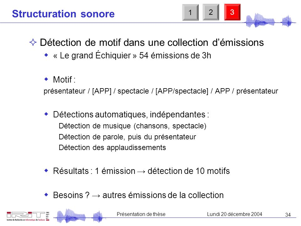 33 Présentation de thèseLundi 20 décembre 2004 Plan D é tection PMB Etat de lart Système de base Système hybride (fusion) Détection de sons clés Jingl