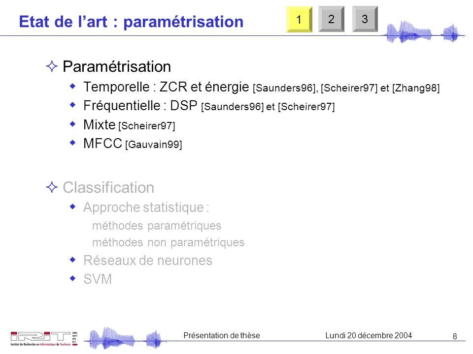 8 Présentation de thèseLundi 20 décembre 2004 Etat de lart : paramétrisation Paramétrisation Temporelle : ZCR et énergie [Saunders96], [Scheirer97] et [Zhang98] Fréquentielle : DSP [Saunders96] et [Scheirer97] Mixte [Scheirer97] MFCC [Gauvain99] Classification Approche statistique : méthodes paramétriques méthodes non paramétriques Réseaux de neurones SVM 1 23