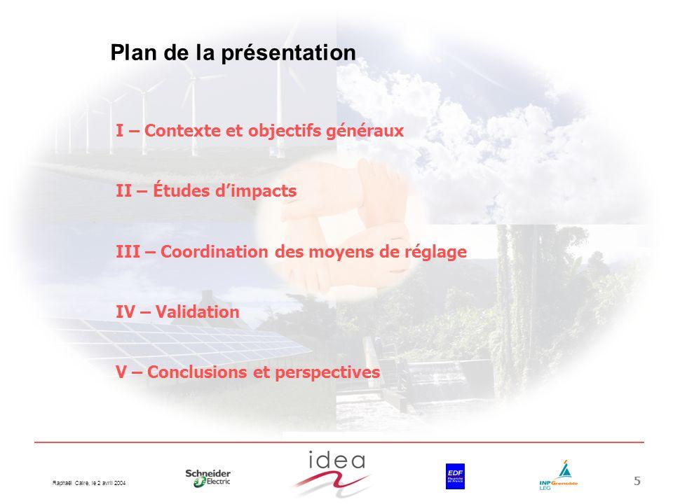 Raphaël Caire, le 2 avril 2004 5 Plan de la présentation I – Contexte et objectifs généraux II – Études dimpacts III – Coordination des moyens de régl