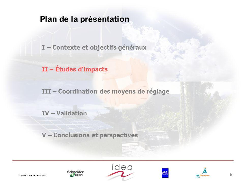 Raphaël Caire, le 2 avril 2004 6 Plan de la présentation I – Contexte et objectifs généraux II – Études dimpacts III – Coordination des moyens de régl