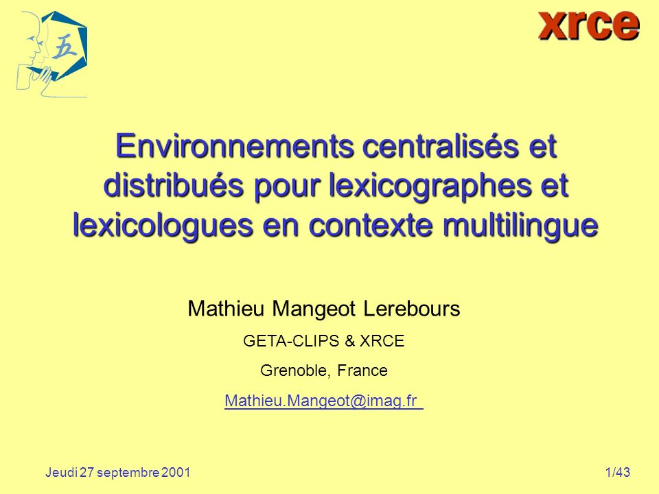 1/43Jeudi 27 septembre 2001 Environnements centralisés et distribués pour lexicographes et lexicologues en contexte multilingue Mathieu Mangeot Lerebours GETA-CLIPS & XRCE Grenoble, France Mathieu.Mangeot@imag.fr