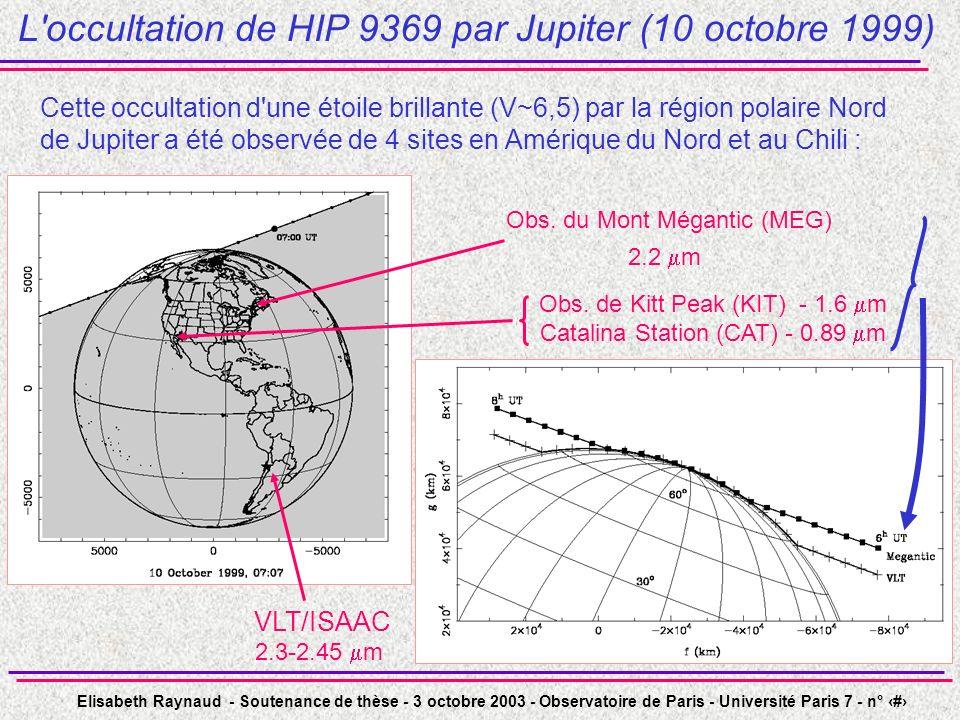Elisabeth Raynaud - Soutenance de thèse - 3 octobre 2003 - Observatoire de Paris - Université Paris 7 - n° 11 L occultation de HIP 9369 par Jupiter (10 octobre 1999) Cette occultation d une étoile brillante (V~6,5) par la région polaire Nord de Jupiter a été observée de 4 sites en Amérique du Nord et au Chili : VLT/ISAAC 2.3-2.45 m Obs.