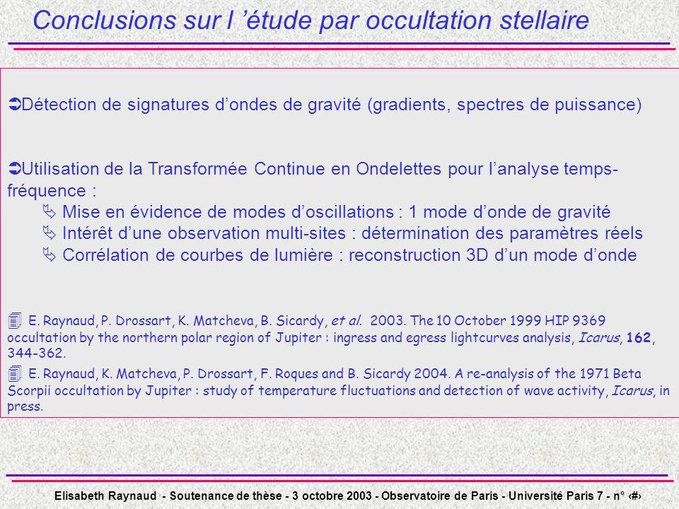 Elisabeth Raynaud - Soutenance de thèse - 3 octobre 2003 - Observatoire de Paris - Université Paris 7 - n° 31 Conclusions sur l étude par occultation stellaire Détection de signatures dondes de gravité (gradients, spectres de puissance) Utilisation de la Transformée Continue en Ondelettes pour lanalyse temps- fréquence : Mise en évidence de modes doscillations : 1 mode donde de gravité Intérêt dune observation multi-sites : détermination des paramètres réels Corrélation de courbes de lumière : reconstruction 3D dun mode donde E.