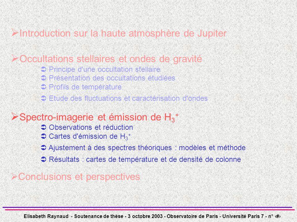 Elisabeth Raynaud - Soutenance de thèse - 3 octobre 2003 - Observatoire de Paris - Université Paris 7 - n° 32 Introduction sur la haute atmosphère de Jupiter Occultations stellaires et ondes de gravité Principe d une occultation stellaire Présentation des occultations étudiées Profils de température Etude des fluctuations et caractérisation d ondes Spectro-imagerie et émission de H 3 + Observations et réduction Cartes d émission de H 3 + Ajustement à des spectres théoriques : modèles et méthode Résultats : cartes de température et de densité de colonne Conclusions et perspectives