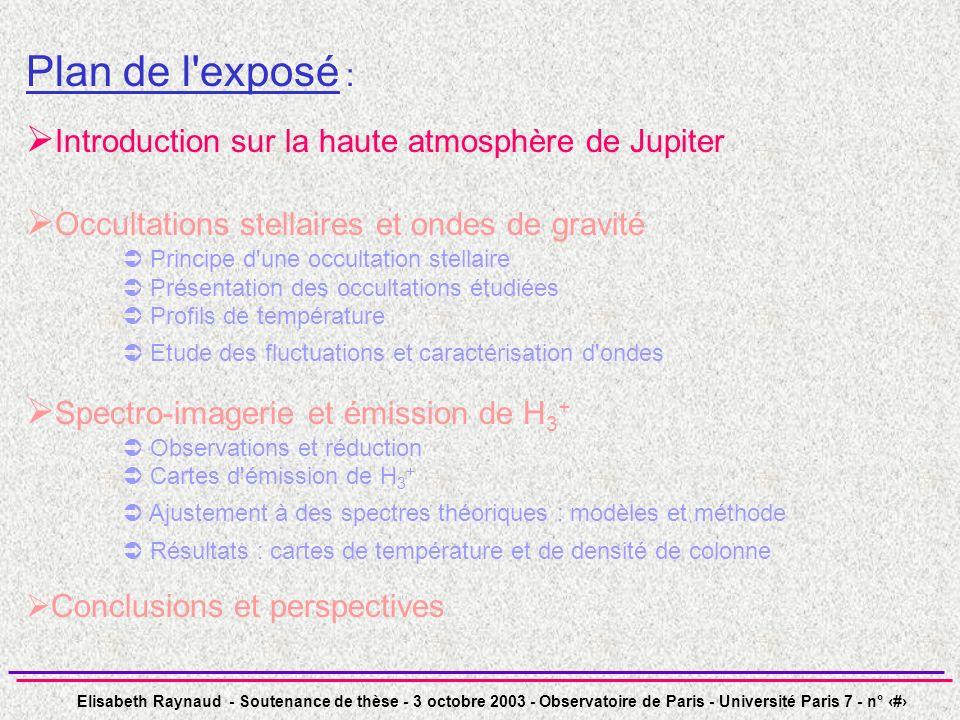 Elisabeth Raynaud - Soutenance de thèse - 3 octobre 2003 - Observatoire de Paris - Université Paris 7 - n° 4 Plan de l exposé : Introduction sur la haute atmosphère de Jupiter Occultations stellaires et ondes de gravité Principe d une occultation stellaire Présentation des occultations étudiées Profils de température Etude des fluctuations et caractérisation d ondes Spectro-imagerie et émission de H 3 + Observations et réduction Cartes d émission de H 3 + Ajustement à des spectres théoriques : modèles et méthode Résultats : cartes de température et de densité de colonne Conclusions et perspectives