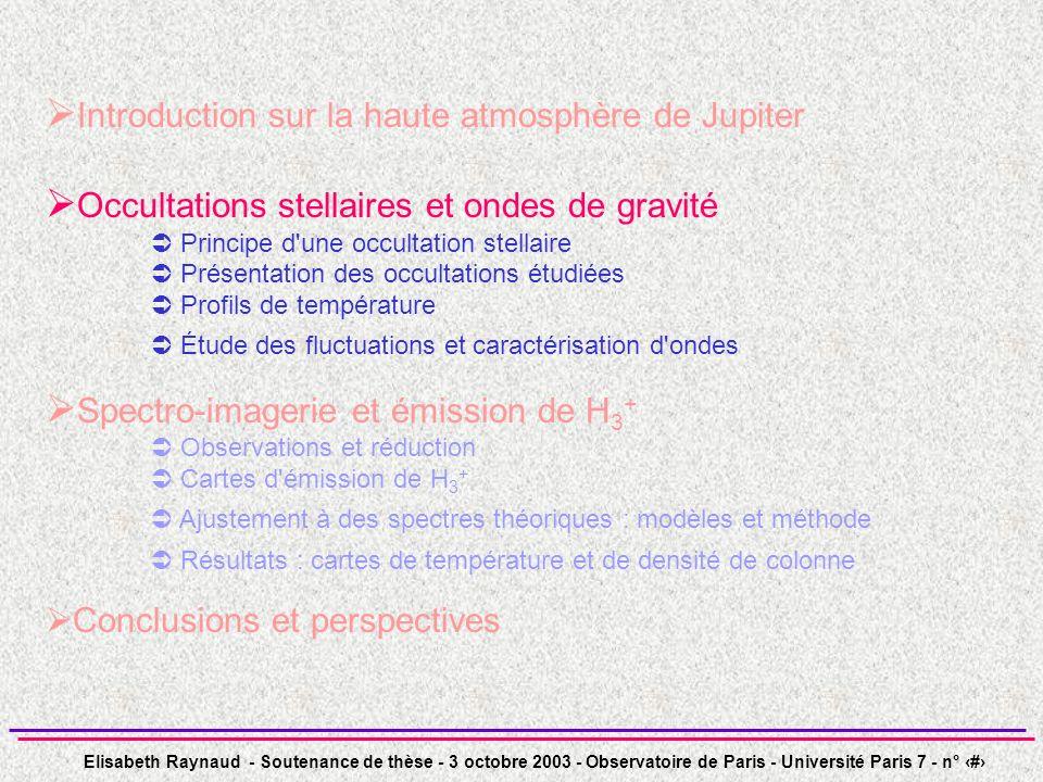 Elisabeth Raynaud - Soutenance de thèse - 3 octobre 2003 - Observatoire de Paris - Université Paris 7 - n° 9 Introduction sur la haute atmosphère de Jupiter Occultations stellaires et ondes de gravité Principe d une occultation stellaire Présentation des occultations étudiées Profils de température Étude des fluctuations et caractérisation d ondes Spectro-imagerie et émission de H 3 + Observations et réduction Cartes d émission de H 3 + Ajustement à des spectres théoriques : modèles et méthode Résultats : cartes de température et de densité de colonne Conclusions et perspectives