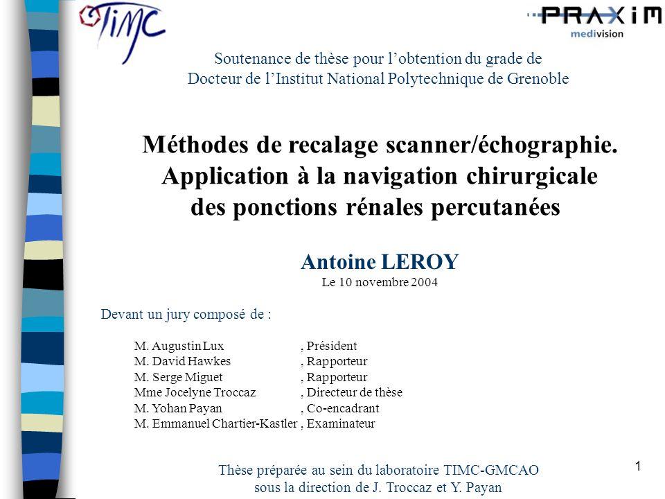 1 Soutenance de thèse pour lobtention du grade de Docteur de lInstitut National Polytechnique de Grenoble Méthodes de recalage scanner/échographie. Ap