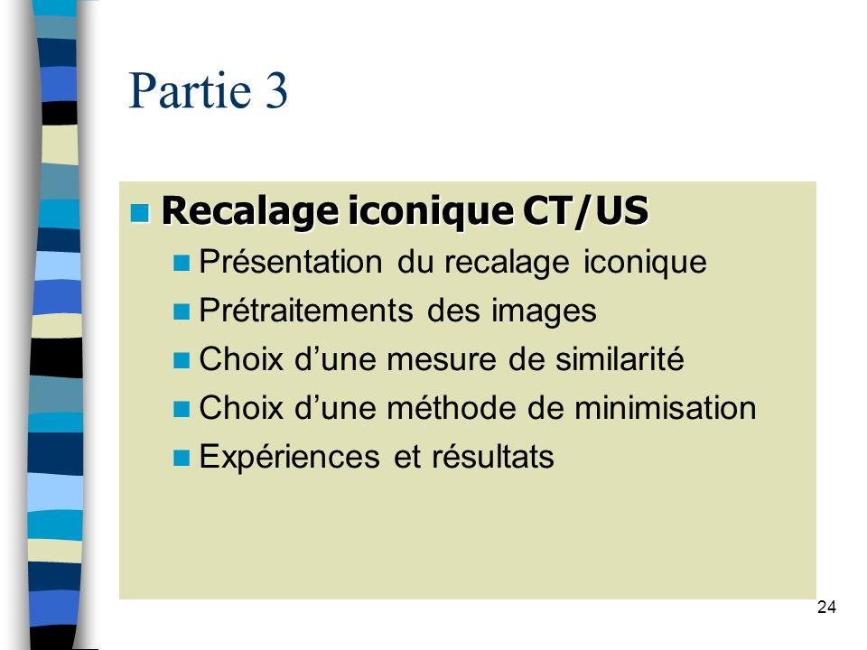 24 Partie 3 Recalage iconique CT/US Recalage iconique CT/US Présentation du recalage iconique Prétraitements des images Choix dune mesure de similarit