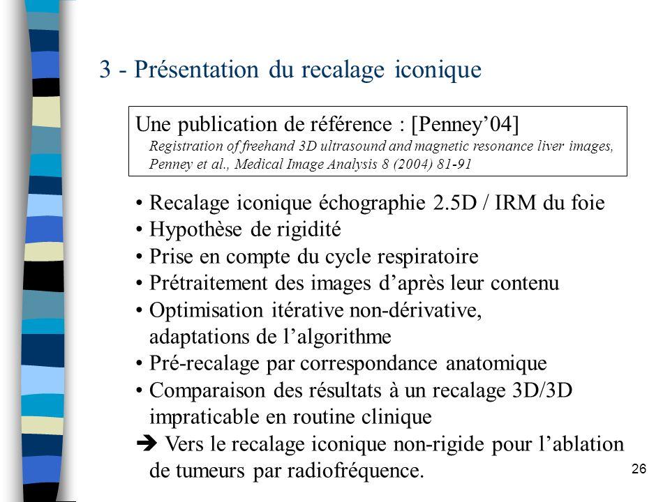26 3 - Présentation du recalage iconique Recalage iconique échographie 2.5D / IRM du foie Hypothèse de rigidité Prise en compte du cycle respiratoire