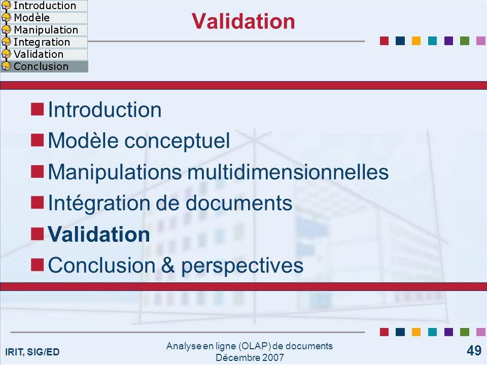 IRIT, SIG/ED Analyse en ligne (OLAP) de documents Décembre 2007 49 Validation Introduction Modèle conceptuel Manipulations multidimensionnelles Intégr