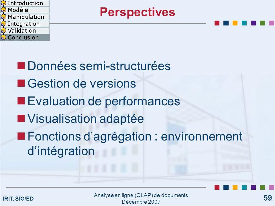 IRIT, SIG/ED Analyse en ligne (OLAP) de documents Décembre 2007 59 Perspectives Données semi-structurées Gestion de versions Evaluation de performance
