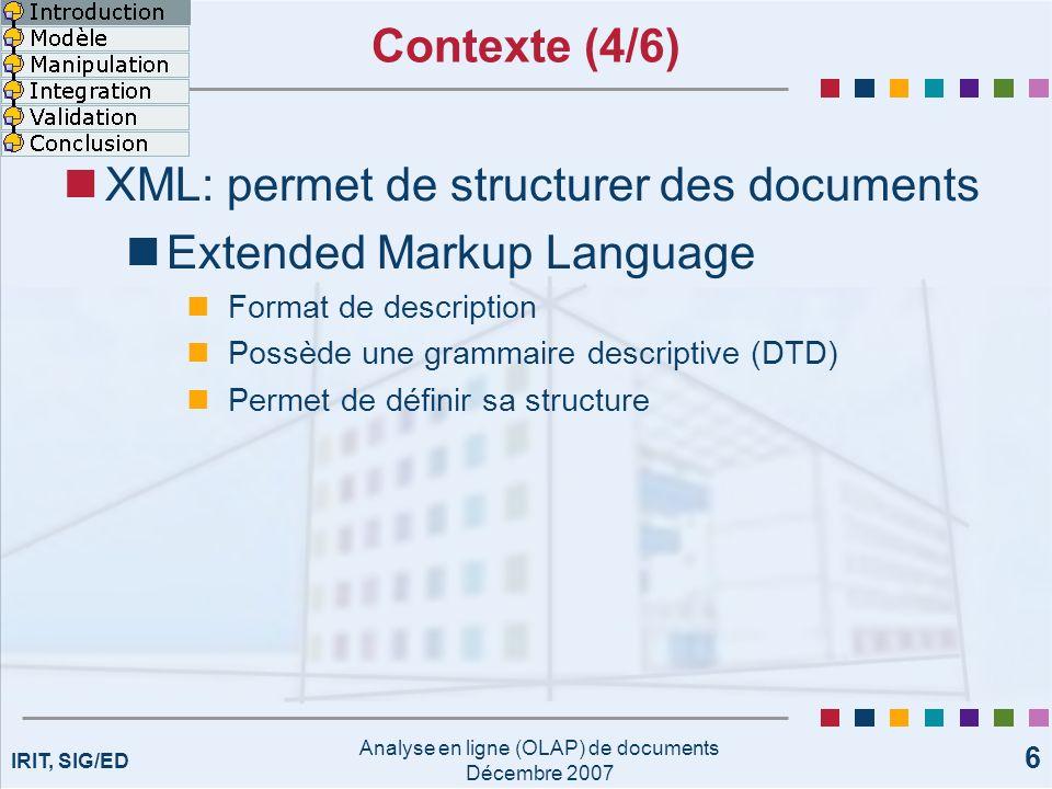 IRIT, SIG/ED Analyse en ligne (OLAP) de documents Décembre 2007 37 Opérations de manipulation (6/6) Exploitation des liens R.InstitutInst1 R.AuteurA1A2A3 Conférence ER XML, Documents XML, Entrepôt de données Fouille de données, Clustering SSDBM XML, BD Temporelle -- DaWaK Fouille de données Fouille de données, Clustering R.InstitutInst1 R.AuteurA1A2A3 Conférence ER 321 SSDBM 2-- DaWaK 112 Context of the citations Nombre de fois quun auteur est cité Auteur cité 3 fois dans une conférence Portée des travaux : Comment analyser le contexte des citations ?