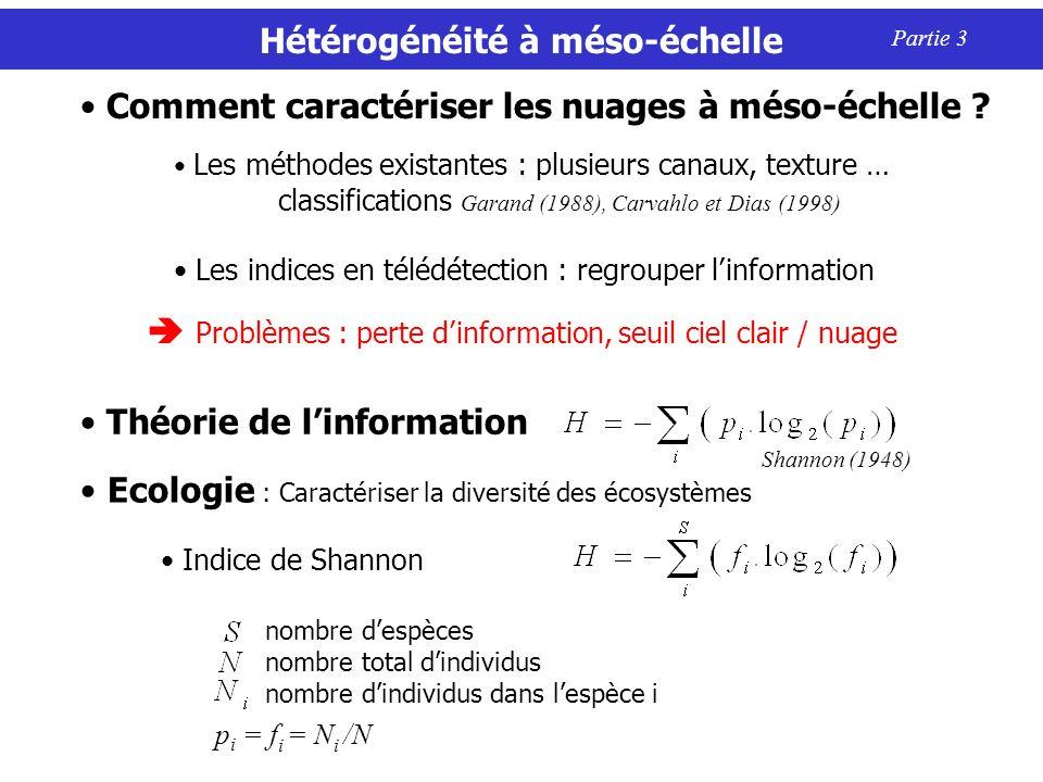 Hétérogénéité à méso-échelle Partie 3 Indice de Shannon nombre despèces nombre total dindividus nombre dindividus dans lespèce i Ecologie : Caractériser la diversité des écosystèmes p i = f i = N i /N Les méthodes existantes : plusieurs canaux, texture … classifications Garand (1988), Carvahlo et Dias (1998) Les indices en télédétection : regrouper linformation Comment caractériser les nuages à méso-échelle .