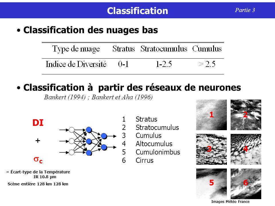 Classification Partie 3 Classification à partir des réseaux de neurones Bankert (1994) ; Bankert et Aha (1996) Classification des nuages bas 1Stratus 2Stratocumulus 3Cumulus 4Altocumulus 5Cumulonimbus 6Cirrus DI + c = Écart-type de la Température IR 10.8 µm Scène entière 128 km 128 km 1 2 3 4 5 6 Images Météo France