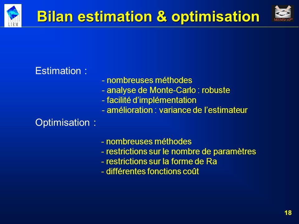 18 Bilan estimation & optimisation Estimation : - nombreuses méthodes - analyse de Monte-Carlo : robuste - facilité dimplémentation - amélioration : v