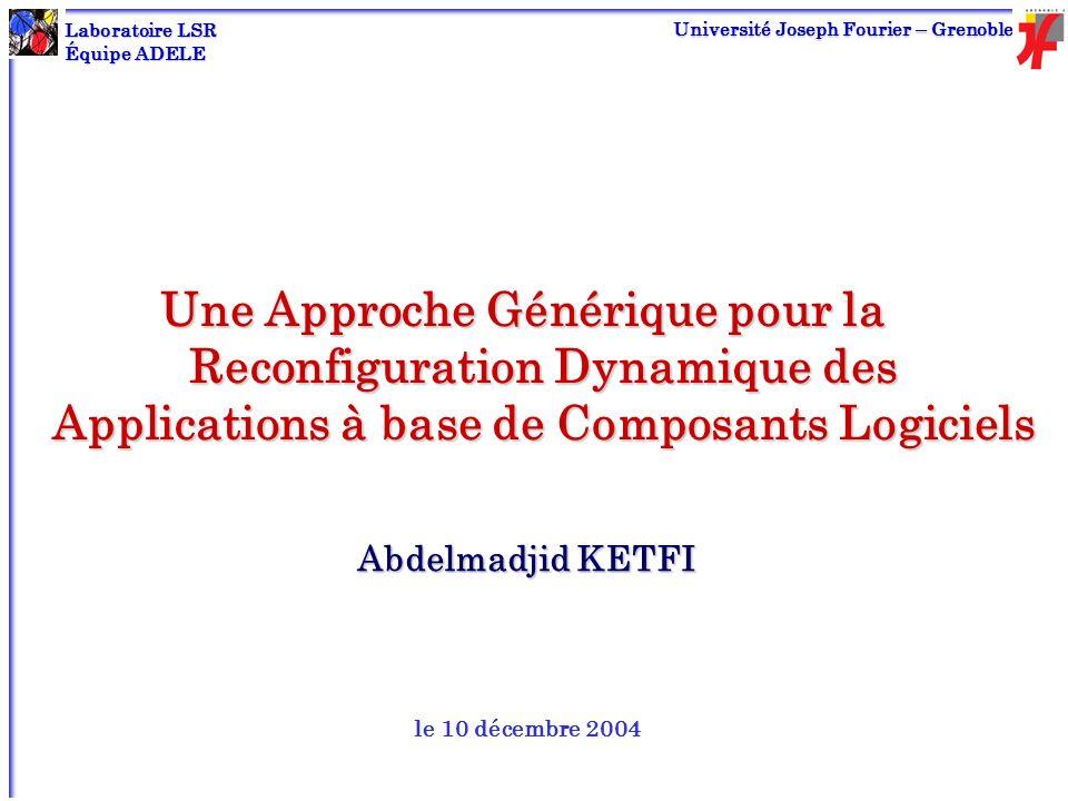 LSR - ADELE UJF Une Approche Générique pour la Reconfiguration Dynamique des Applications à base de Composants Logiciels Abdelmadjid KETFI le 10 décem