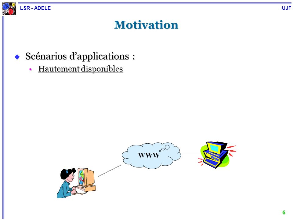 LSR - ADELE UJF 6 Motivation Scénarios dapplications : Scénarios dapplications : Hautement disponibles Hautement disponibles WWW
