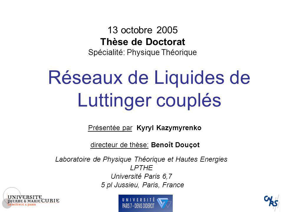 13 octobre 2005 Thèse de Doctorat Spécialité: Physique Théorique Réseaux de Liquides de Luttinger couplés Présentée par Kyryl Kazymyrenko directeur de