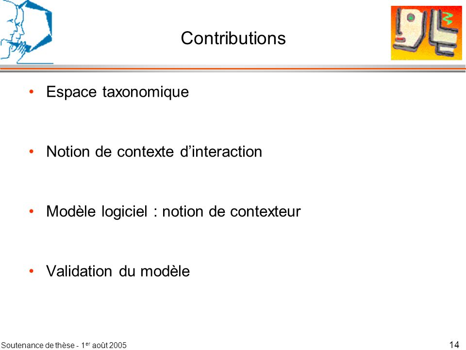 Soutenance de thèse - 1 er août 2005 15 Contributions Espace taxonomique –Espace danalyse –Bilan de la littérature Notion de contexte dinteraction Modèle logiciel : notion de contexteur Validation du modèle
