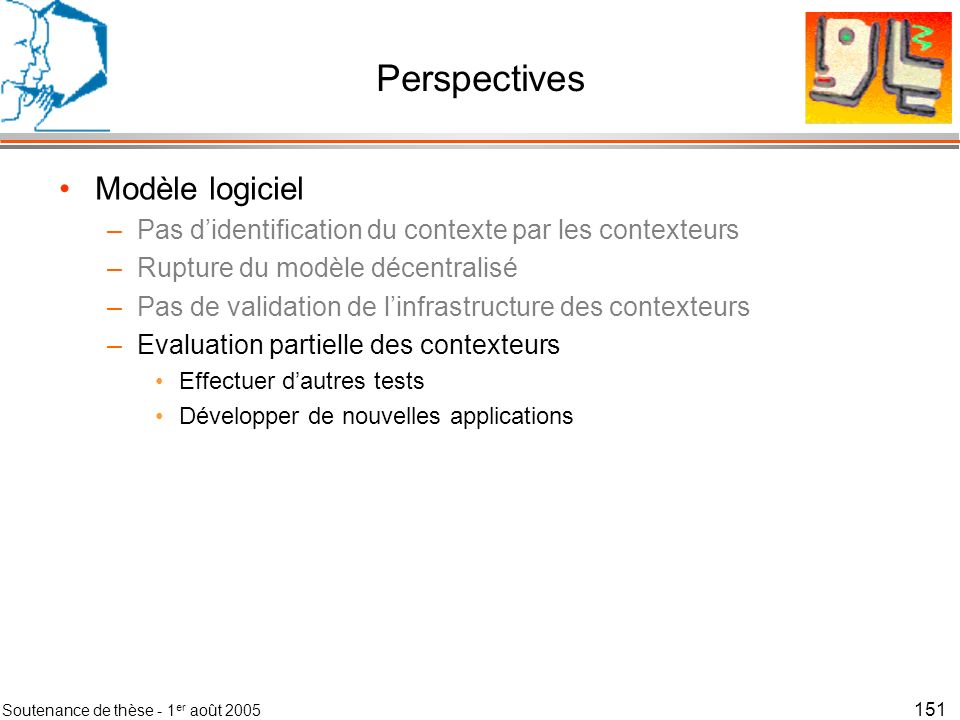 Soutenance de thèse - 1 er août 2005 152 Perspectives Modèle logiciel Dimension éthique –Lhumanité va-t-elle accepter dêtre surveillée .