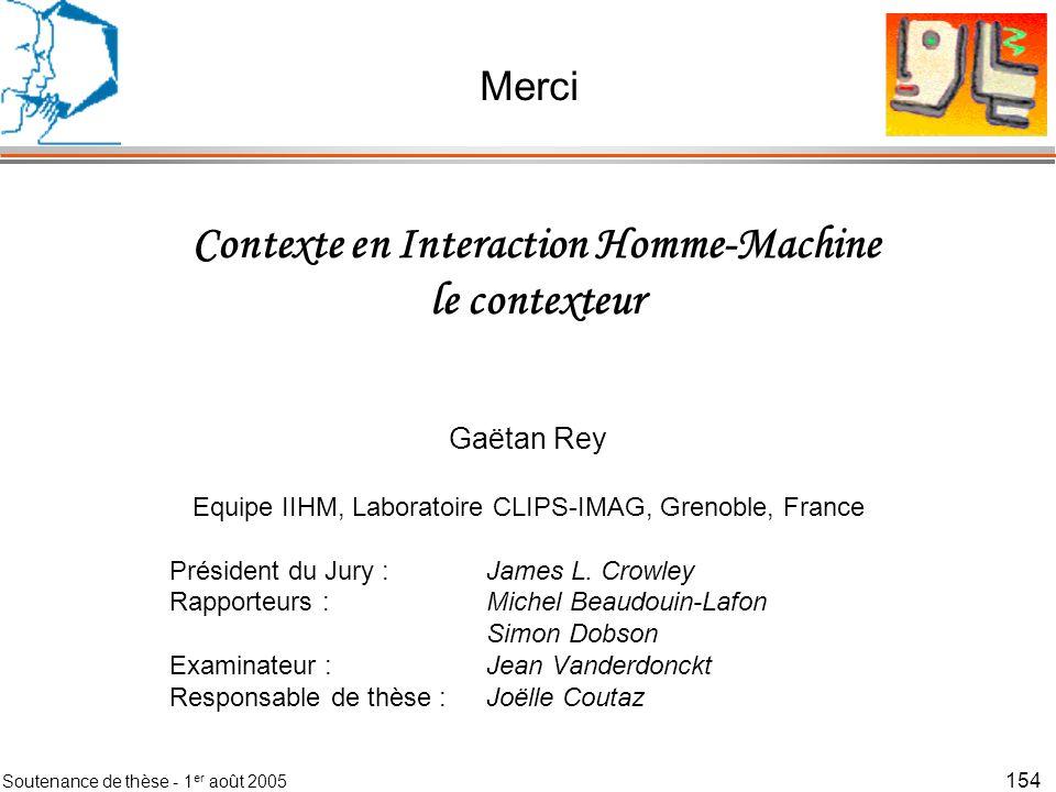 Soutenance de thèse - 1 er août 2005 155 Contexte en Interaction Homme-Machine le contexteur Gaëtan Rey Equipe IIHM, Laboratoire CLIPS-IMAG, Grenoble, France Président du Jury :James L.