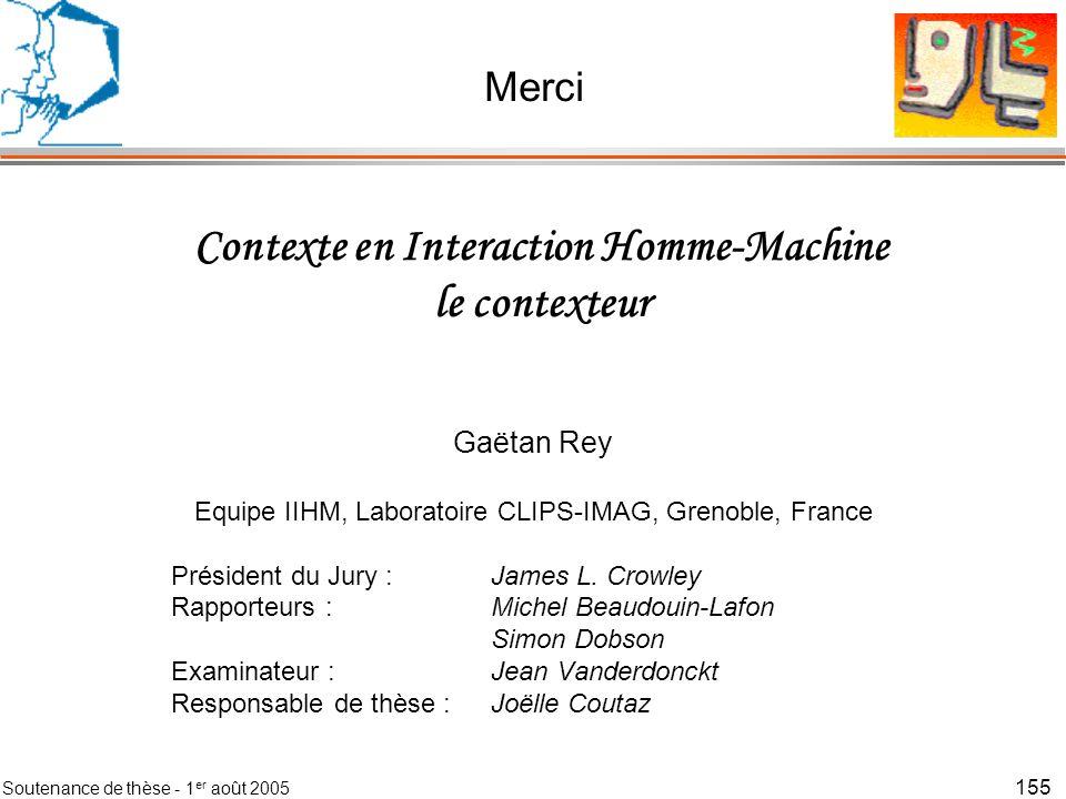Soutenance de thèse - 1 er août 2005 156 Contexte en Interaction Homme-Machine le contexteur Gaëtan Rey Equipe IIHM, Laboratoire CLIPS-IMAG, Grenoble, France Président du Jury :James L.