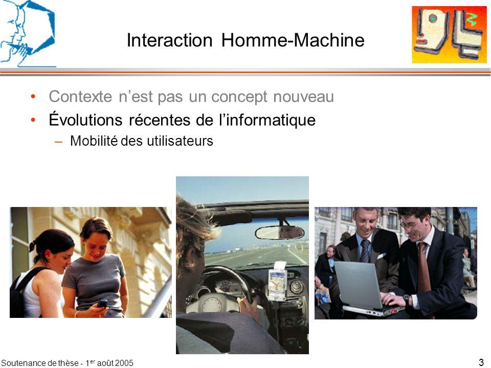 Soutenance de thèse - 1 er août 2005 4 Interaction Homme-Machine Contexte nest pas un concept nouveau Évolutions récentes de linformatique –Mobilité des utilisateurs –Intégration du numérique dans lenvironnement physique