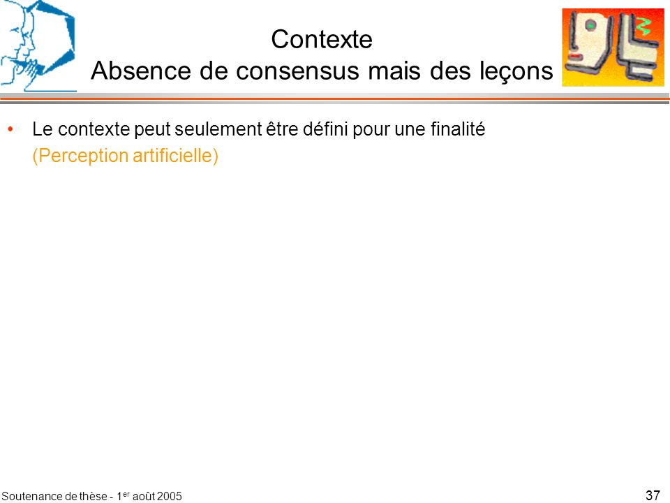 Soutenance de thèse - 1 er août 2005 38 Contexte Absence de consensus mais des leçons Le contexte peut seulement être défini pour une finalité Le contexte est un espace dinformation qui sert linterprétation (Interprétation par le système, au service des utilisateurs)