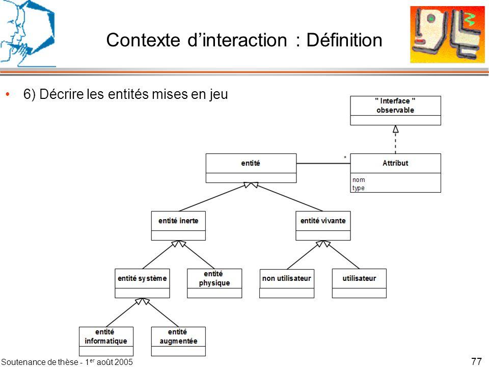 Soutenance de thèse - 1 er août 2005 78 Contexte dinteraction : Méthode Méthode en 7 étapes –1) Définir le domaine du contexte dinteraction –2) Calculer les contextes du réseau –3) Simplifier le réseau de contextes en fusionnant les contextes identiques –4) Détailler les contextes importants en situations –5) Simplifier chaque contexte en fusionnant les situations identiques –6) Décrire les entités mises en jeu –7) Associer chaque observable à un composant de capture