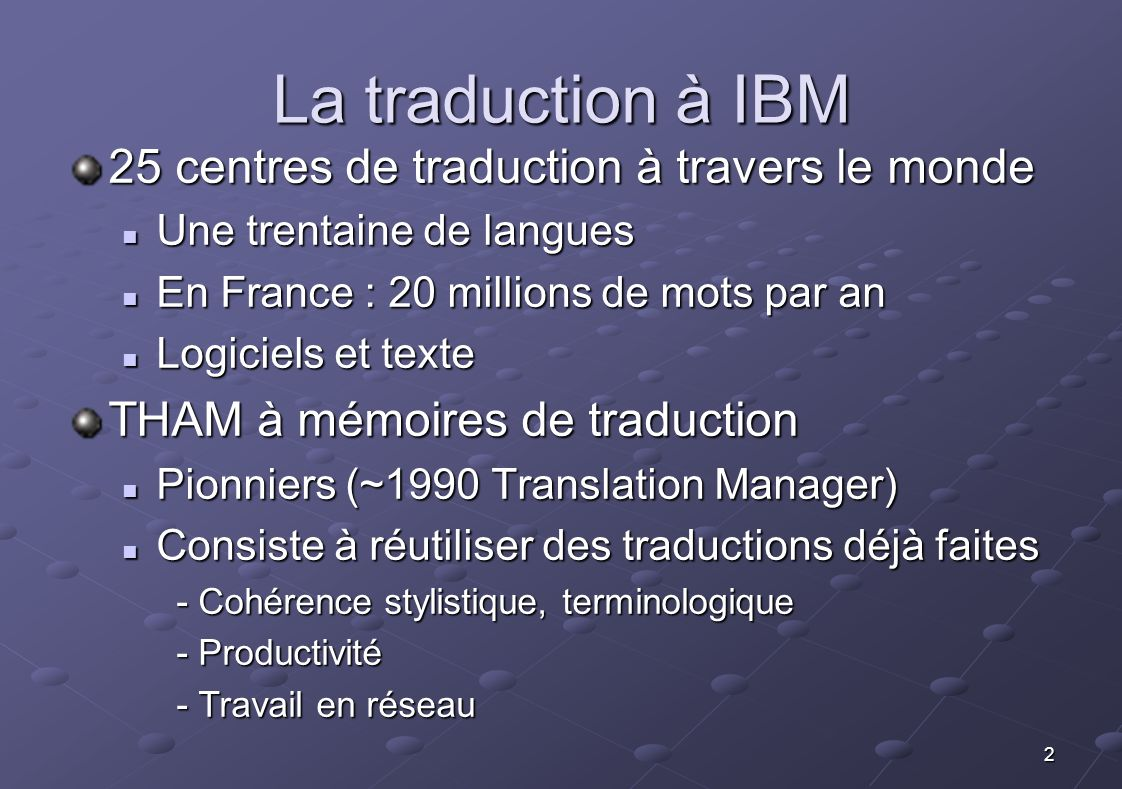 2 La traduction à IBM 25 centres de traduction à travers le monde Une trentaine de langues Une trentaine de langues En France : 20 millions de mots pa
