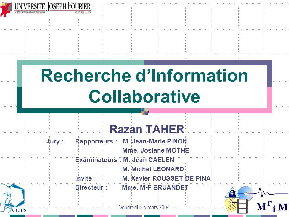 Vendredi le 5 mars 2004 Recherche dInformation Collaborative Razan TAHER Jury :Rapporteurs : M. Jean-Marie PINON Mme. Josiane MOTHE Examinateurs : M.