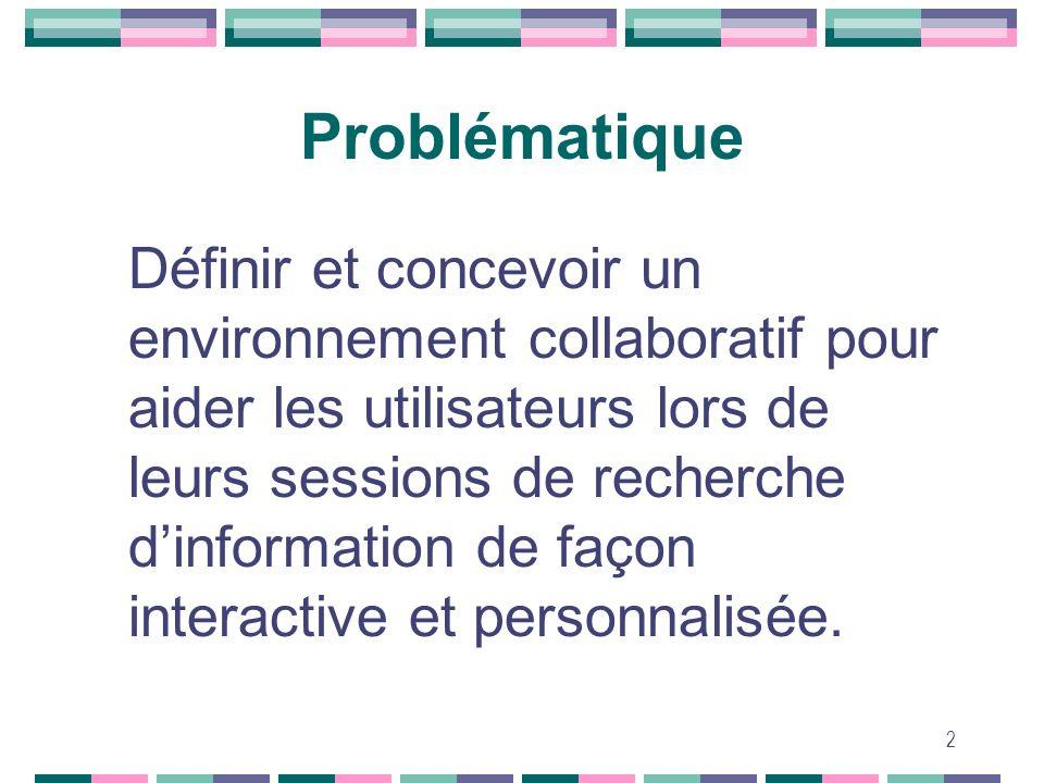 2 Problématique Définir et concevoir un environnement collaboratif pour aider les utilisateurs lors de leurs sessions de recherche dinformation de faç