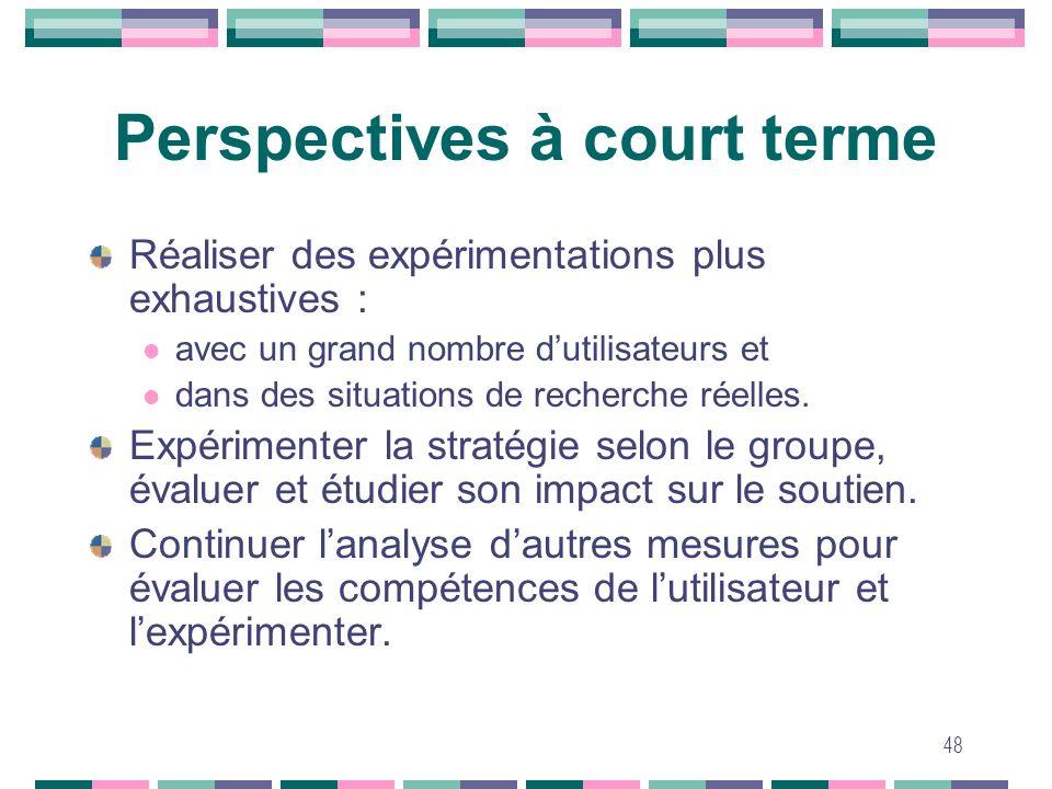 48 Perspectives à court terme Réaliser des expérimentations plus exhaustives : avec un grand nombre dutilisateurs et dans des situations de recherche