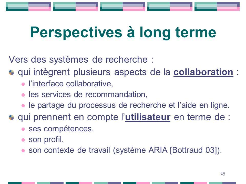 49 Perspectives à long terme Vers des systèmes de recherche : qui intègrent plusieurs aspects de la collaboration : linterface collaborative, les serv