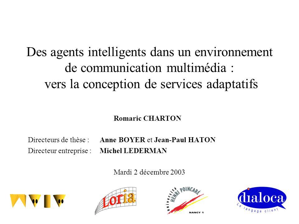 Des agents intelligents dans un environnement de communication multimédia : vers la conception de services adaptatifs Romaric CHARTON Directeurs de th