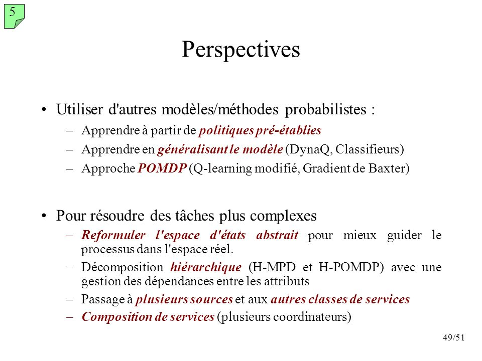 49/51 Perspectives 5 Pour résoudre des tâches plus complexes –Reformuler l'espace d'états abstrait pour mieux guider le processus dans l'espace réel.