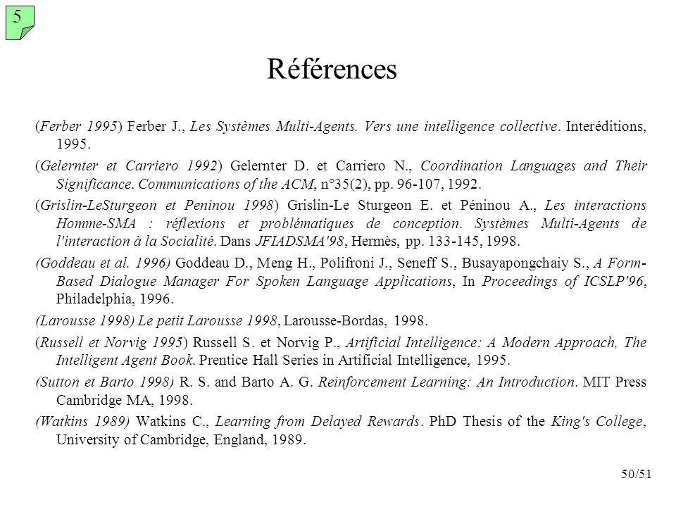 50/51 Références (Ferber 1995) Ferber J., Les Systèmes Multi-Agents. Vers une intelligence collective. Interéditions, 1995. (Gelernter et Carriero 199