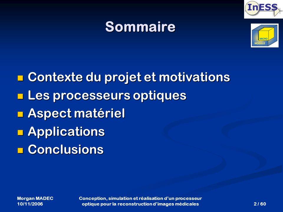 Morgan MADEC 10/11/2006 2 / 60 Conception, simulation et réalisation dun processeur optique pour la reconstruction dimages médicales Sommaire Contexte