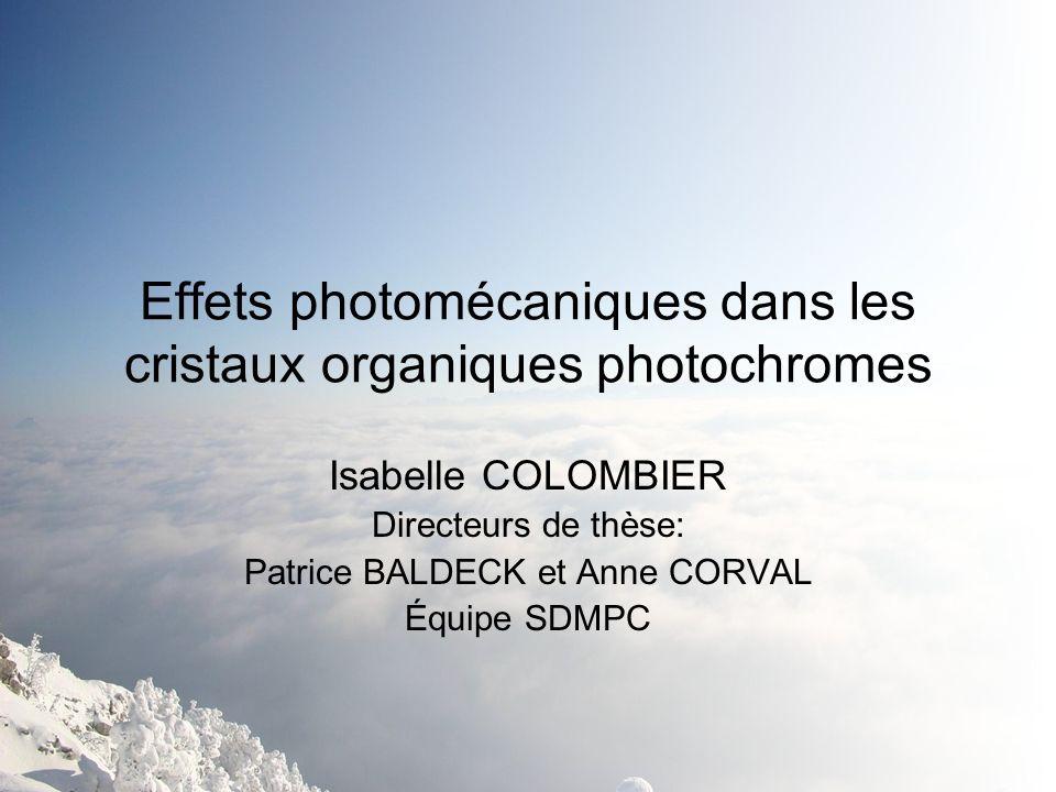 Effets photomécaniques dans les cristaux organiques photochromes Isabelle COLOMBIER Directeurs de thèse: Patrice BALDECK et Anne CORVAL Équipe SDMPC