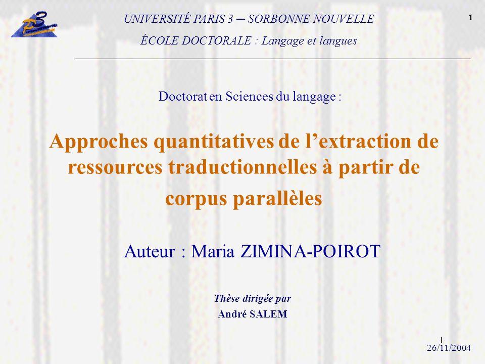 1 Approches quantitatives de lextraction de ressources traductionnelles à partir de corpus parallèles Auteur : Maria ZIMINA-POIROT Thèse dirigée par A