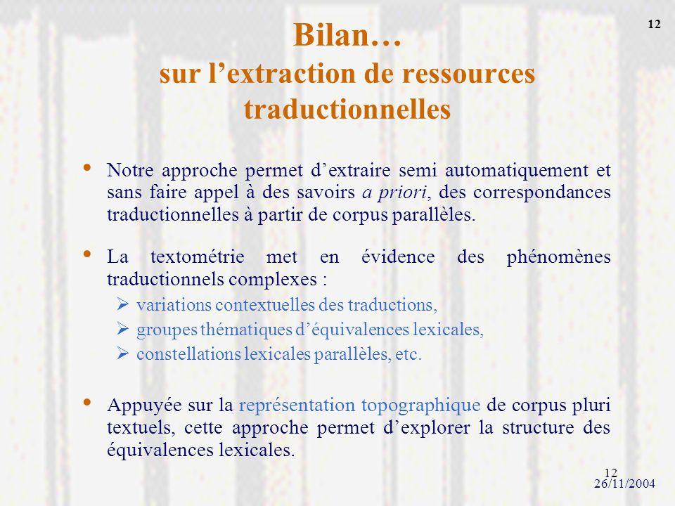 12 Bilan… sur lextraction de ressources traductionnelles 26/11/2004 Notre approche permet dextraire semi automatiquement et sans faire appel à des sav