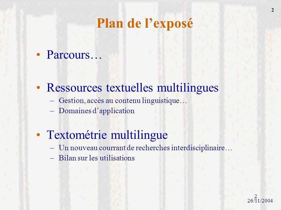 2 Plan de lexposé Parcours… Ressources textuelles multilingues –Gestion, accès au contenu linguistique… –Domaines dapplication Textométrie multilingue