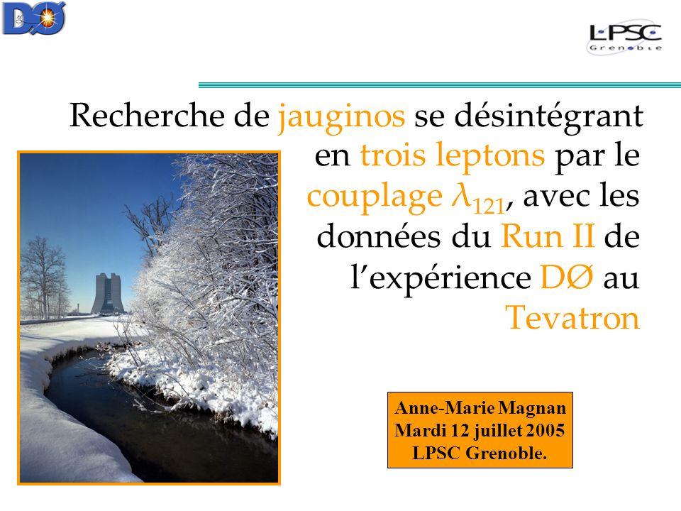 en trois leptons par le couplage λ 121, avec les données du Run II de lexpérience DØ au Tevatron Recherche de jauginos se désintégrant Anne-Marie Magnan Mardi 12 juillet 2005 LPSC Grenoble.