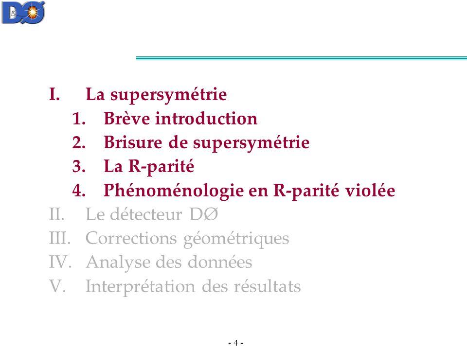 - 4 - I.La supersymétrie 1.Brève introduction 2.Brisure de supersymétrie 3.La R-parité 4.Phénoménologie en R-parité violée II.Le détecteur DØ III.Corrections géométriques IV.Analyse des données V.Interprétation des résultats