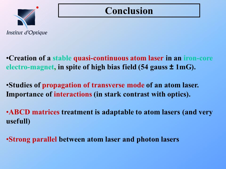 Conclusion Creation of a stable quasi-continuous atom laser in an iron-core electro-magnet, in spite of high bias field (54 gauss ± 1mG). Studies of p