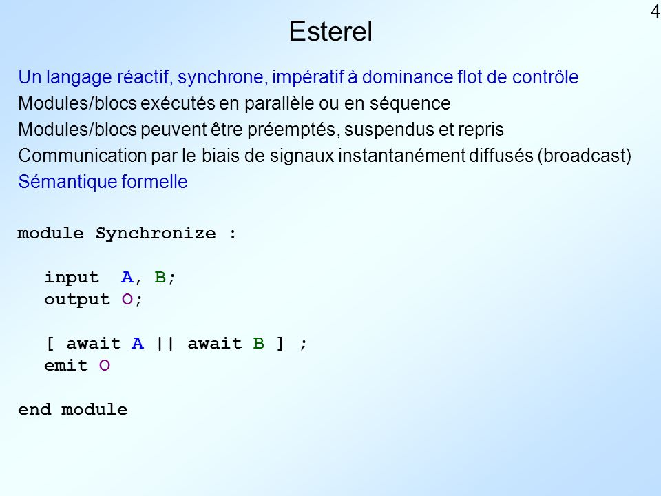 4 Esterel Un langage réactif, synchrone, impératif à dominance flot de contrôle Modules/blocs exécutés en parallèle ou en séquence Modules/blocs peuvent être préemptés, suspendus et repris Communication par le biais de signaux instantanément diffusés (broadcast) Sémantique formelle module Synchronize : inputA, B; outputO; [ await A || await B ] ; emit O end module