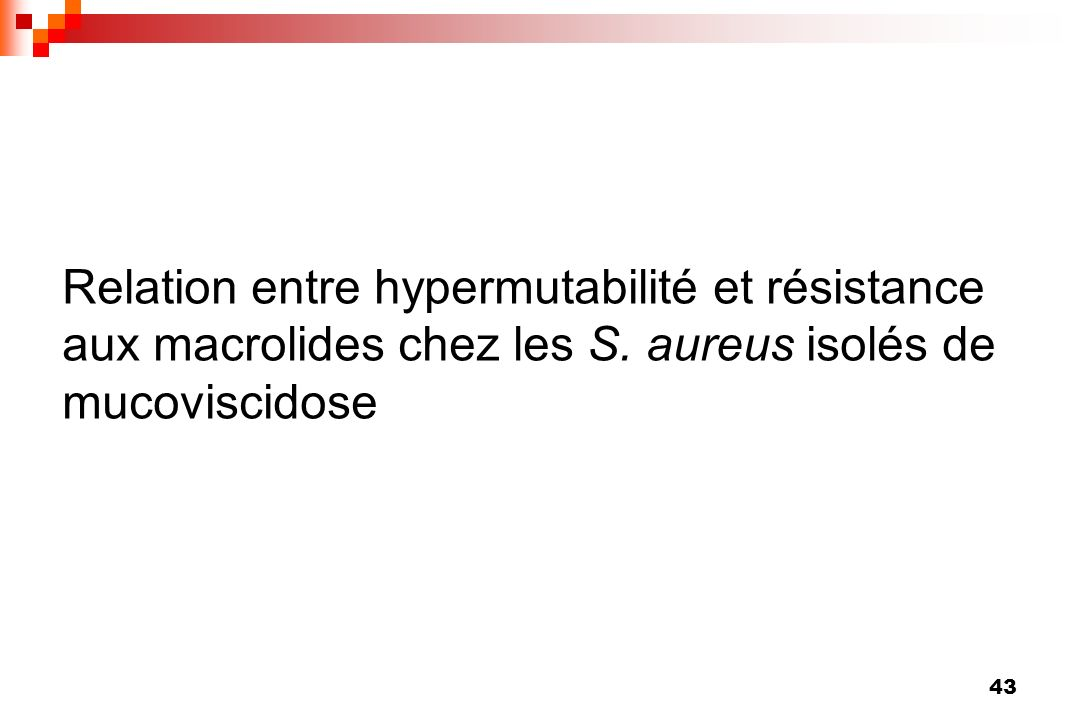43 Relation entre hypermutabilité et résistance aux macrolides chez les S. aureus isolés de mucoviscidose