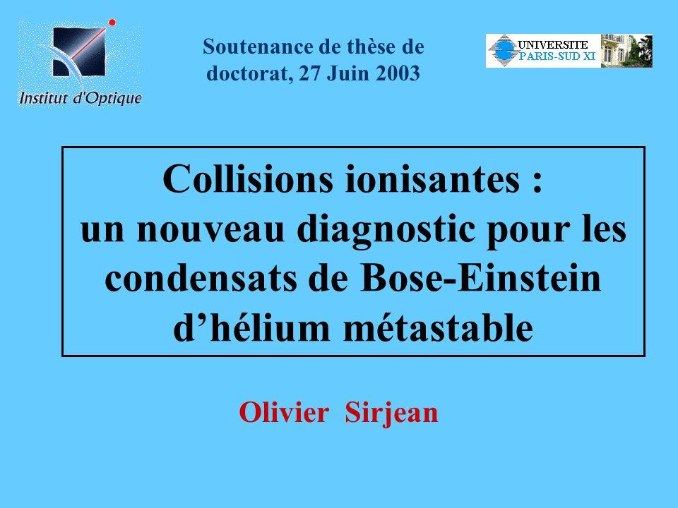 Collisions ionisantes : un nouveau diagnostic pour les condensats de Bose-Einstein dhélium métastable Olivier Sirjean Soutenance de thèse de doctorat,
